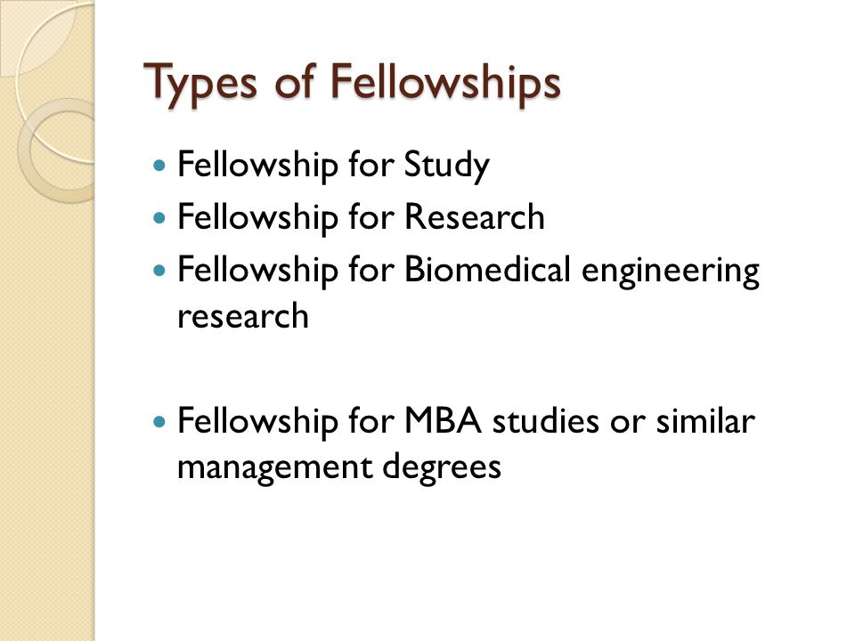 Types of Fellowships Fellowship for Study Fellowship for Research Fellowship for Biomedical engineering research Fellowship for MBA studies or similar management degrees