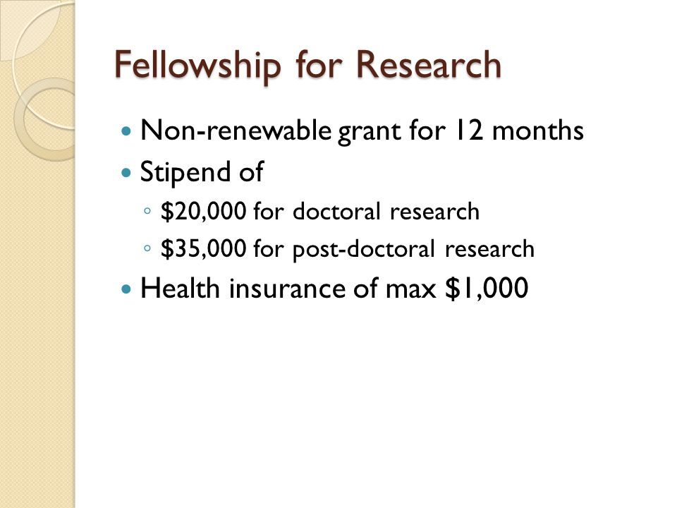 Fellowship for Research Non-renewable grant for 12 months Stipend of ◦ $20,000 for doctoral research ◦ $35,000 for post-doctoral research Health insurance of max $1,000