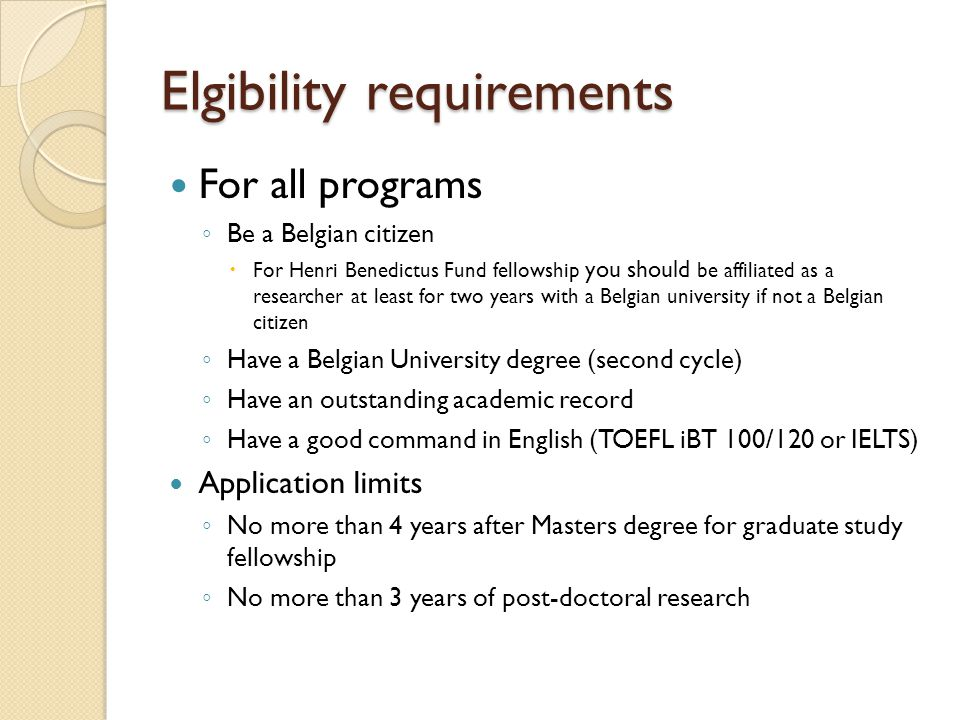 Elgibility requirements For all programs ◦ Be a Belgian citizen  For Henri Benedictus Fund fellowship you should be affiliated as a researcher at least for two years with a Belgian university if not a Belgian citizen ◦ Have a Belgian University degree (second cycle) ◦ Have an outstanding academic record ◦ Have a good command in English (TOEFL iBT 100/120 or IELTS) Application limits ◦ No more than 4 years after Masters degree for graduate study fellowship ◦ No more than 3 years of post-doctoral research