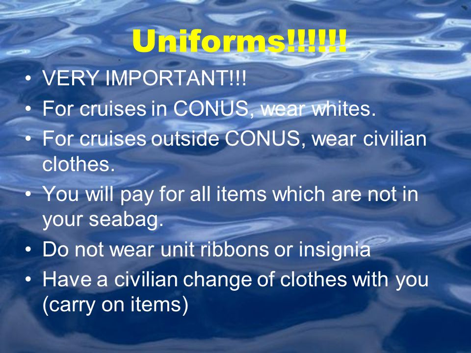 Uniforms!!!!!! VERY IMPORTANT!!! For cruises in CONUS, wear whites. For cruises outside CONUS, wear civilian clothes. You will pay for all items which