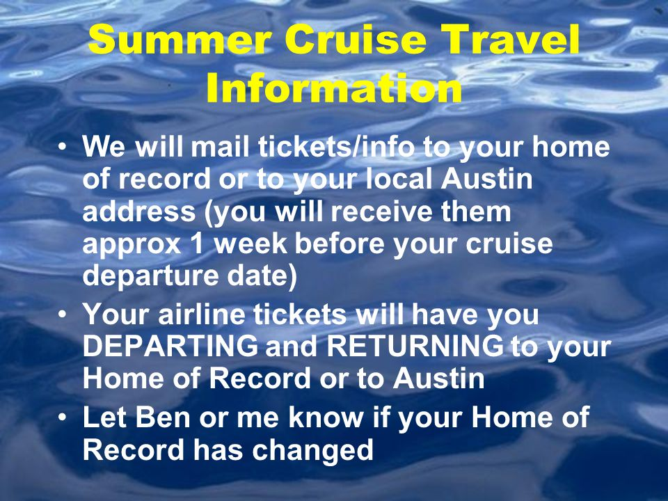 Summer Cruise Travel Information We will mail tickets/info to your home of record or to your local Austin address (you will receive them approx 1 week