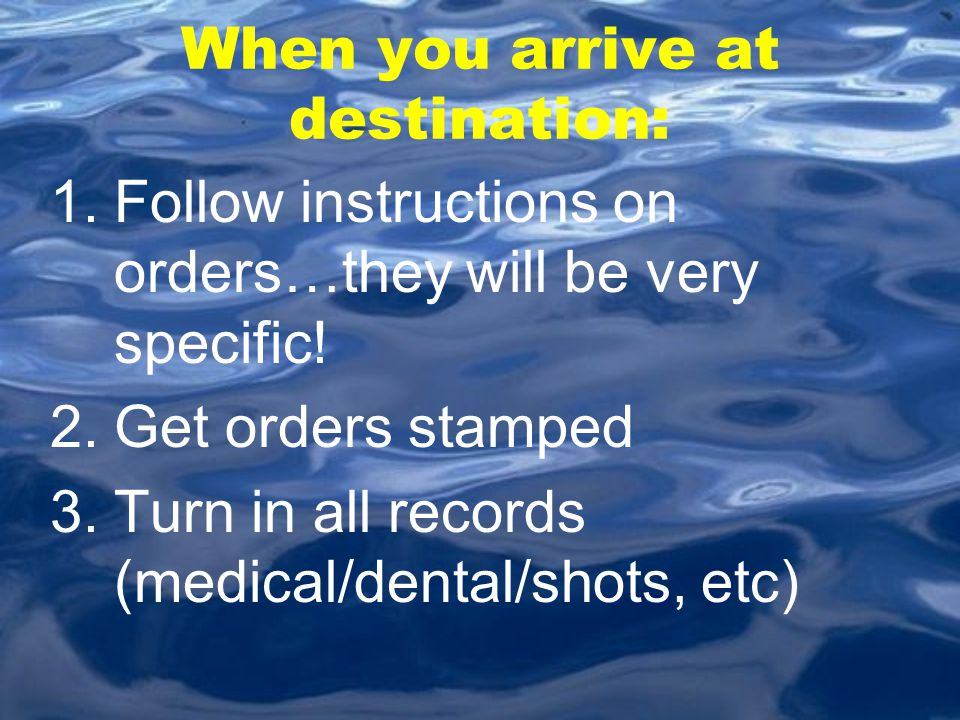 When you arrive at destination: 1.Follow instructions on orders…they will be very specific! 2.Get orders stamped 3.Turn in all records (medical/dental