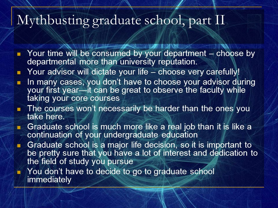 Getting into graduate school: Grades and appropriate course background Research and professional experience Contact with potential advisors Visit prior to application if possible—let them see you Reference letters—don't wait too late GRE's (general and subject-specific) Application questions and essays Interviews Some fields and programs are much more competitive for admission than others Many guides suck