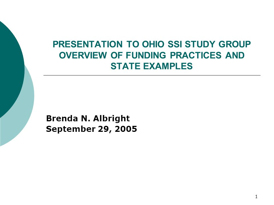 1 PRESENTATION TO OHIO SSI STUDY GROUP OVERVIEW OF FUNDING PRACTICES AND STATE EXAMPLES Brenda N.