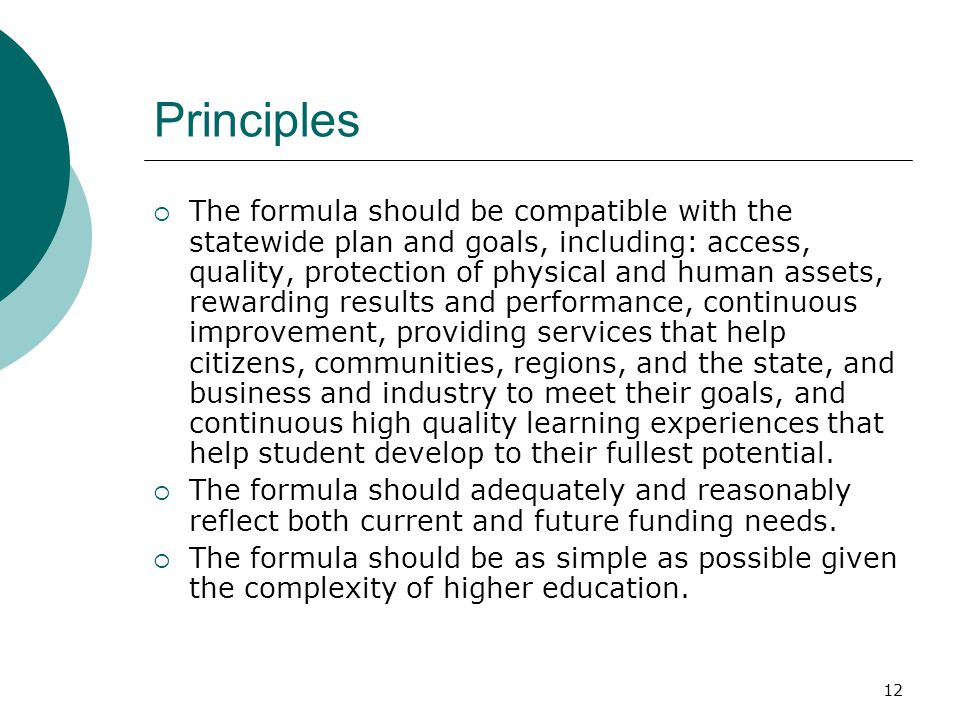 12 Principles  The formula should be compatible with the statewide plan and goals, including: access, quality, protection of physical and human assets, rewarding results and performance, continuous improvement, providing services that help citizens, communities, regions, and the state, and business and industry to meet their goals, and continuous high quality learning experiences that help student develop to their fullest potential.