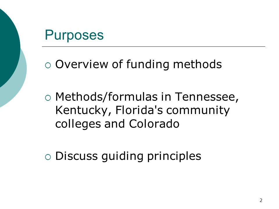2 Purposes  Overview of funding methods  Methods/formulas in Tennessee, Kentucky, Florida s community colleges and Colorado  Discuss guiding principles