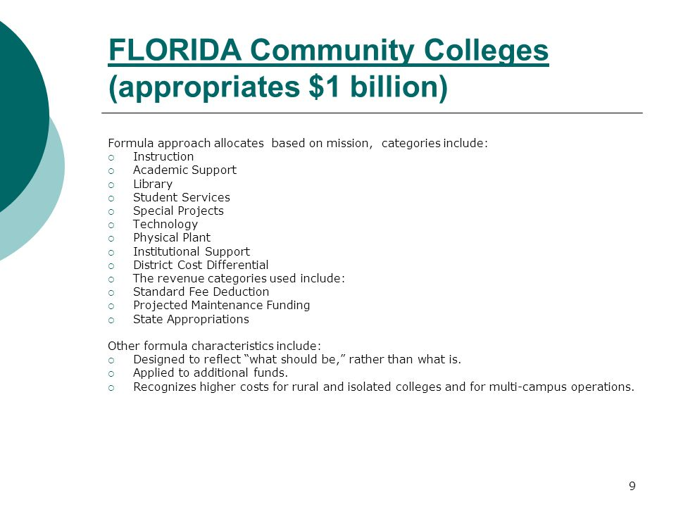 9 FLORIDA Community Colleges (appropriates $1 billion) Formula approach allocates based on mission, categories include:  Instruction  Academic Support  Library  Student Services  Special Projects  Technology  Physical Plant  Institutional Support  District Cost Differential  The revenue categories used include:  Standard Fee Deduction  Projected Maintenance Funding  State Appropriations Other formula characteristics include:  Designed to reflect what should be, rather than what is.