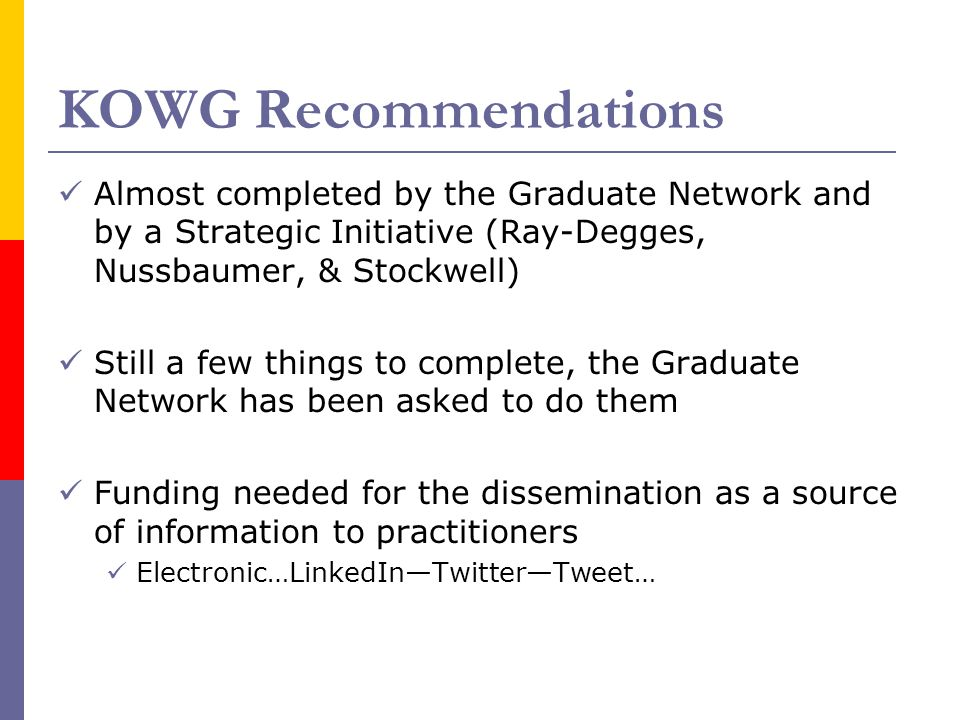 KOWG Recommendations Almost completed by the Graduate Network and by a Strategic Initiative (Ray-Degges, Nussbaumer, & Stockwell) Still a few things to complete, the Graduate Network has been asked to do them Funding needed for the dissemination as a source of information to practitioners Electronic…LinkedIn—Twitter—Tweet…