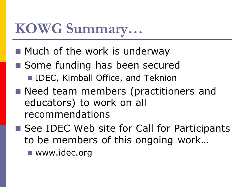 KOWG Summary… Much of the work is underway Some funding has been secured IDEC, Kimball Office, and Teknion Need team members (practitioners and educators) to work on all recommendations See IDEC Web site for Call for Participants to be members of this ongoing work… www.idec.org