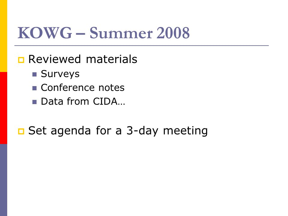 KOWG – Summer 2008  Reviewed materials Surveys Conference notes Data from CIDA…  Set agenda for a 3-day meeting