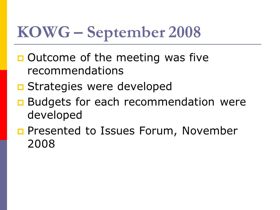 KOWG – September 2008  Outcome of the meeting was five recommendations  Strategies were developed  Budgets for each recommendation were developed  Presented to Issues Forum, November 2008