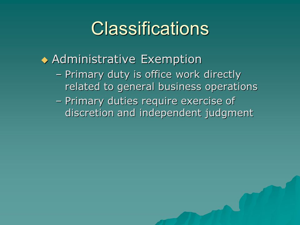 Classifications  Administrative Exemption –Primary duty is office work directly related to general business operations –Primary duties require exercise of discretion and independent judgment