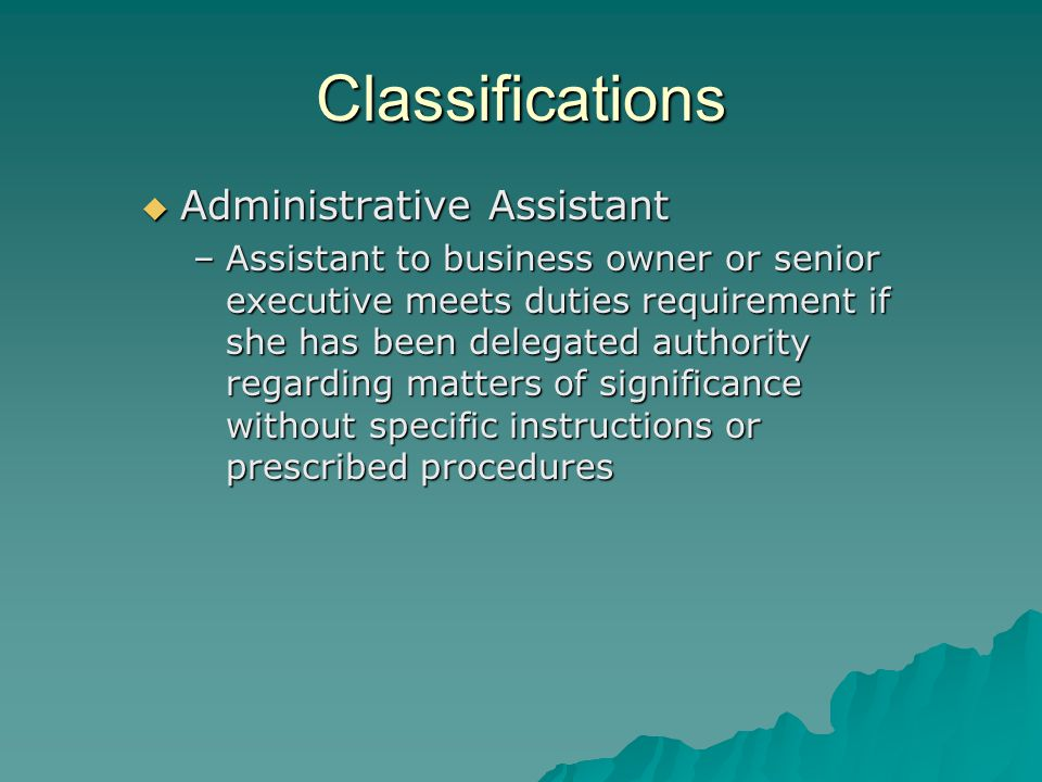 Classifications  Administrative Assistant –Assistant to business owner or senior executive meets duties requirement if she has been delegated authority regarding matters of significance without specific instructions or prescribed procedures