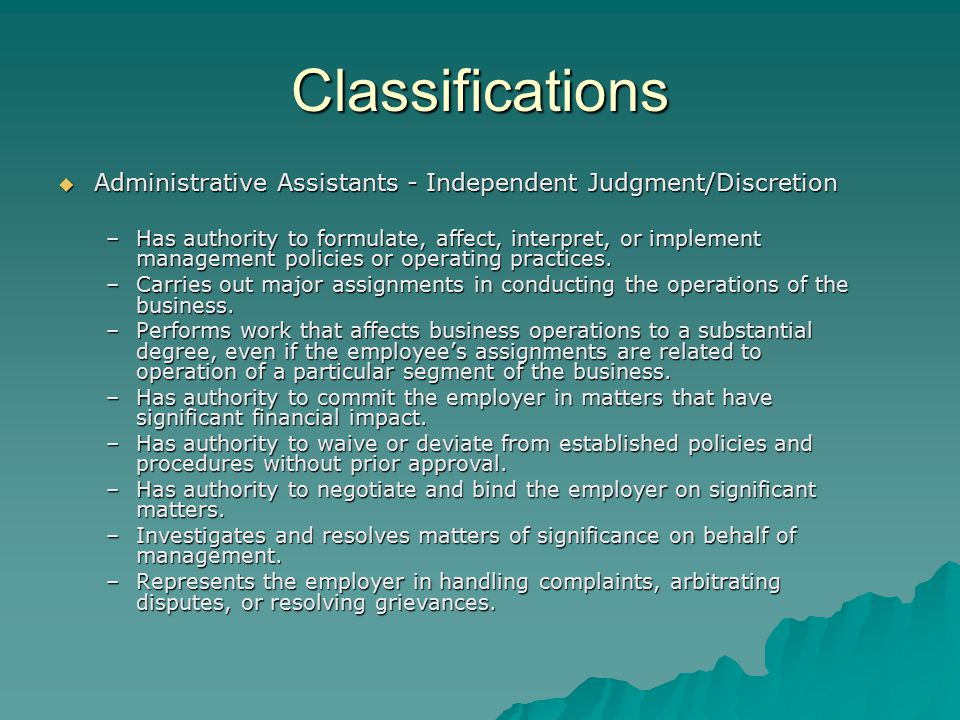 Classifications  Administrative Assistants - Independent Judgment/Discretion –Has authority to formulate, affect, interpret, or implement management policies or operating practices.