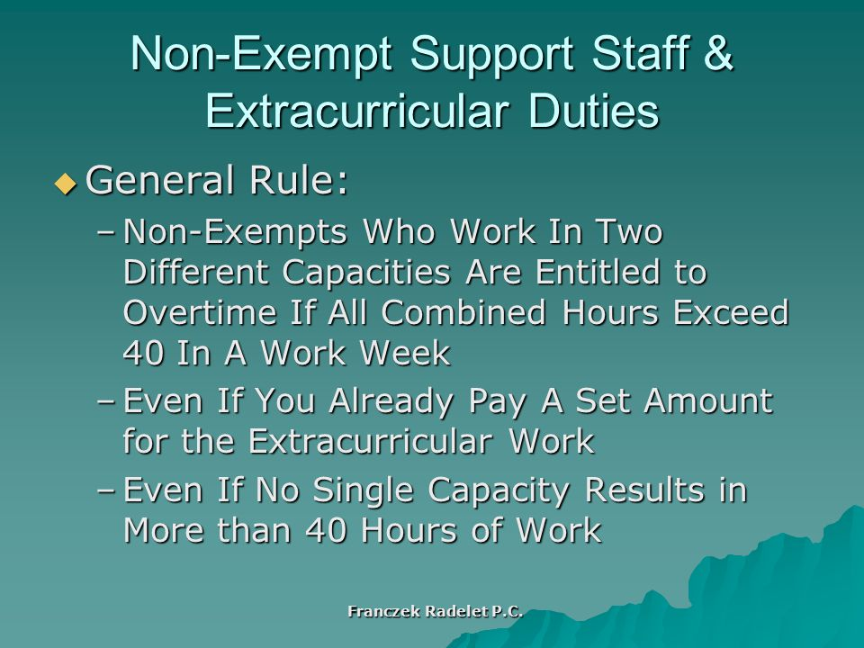 Non-Exempt Support Staff & Extracurricular Duties  General Rule: –Non-Exempts Who Work In Two Different Capacities Are Entitled to Overtime If All Combined Hours Exceed 40 In A Work Week –Even If You Already Pay A Set Amount for the Extracurricular Work –Even If No Single Capacity Results in More than 40 Hours of Work Franczek Radelet P.C.