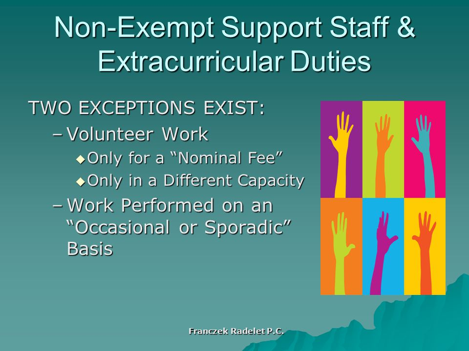 TWO EXCEPTIONS EXIST: –Volunteer Work  Only for a Nominal Fee  Only in a Different Capacity –Work Performed on an Occasional or Sporadic Basis Non-Exempt Support Staff & Extracurricular Duties Franczek Radelet P.C.