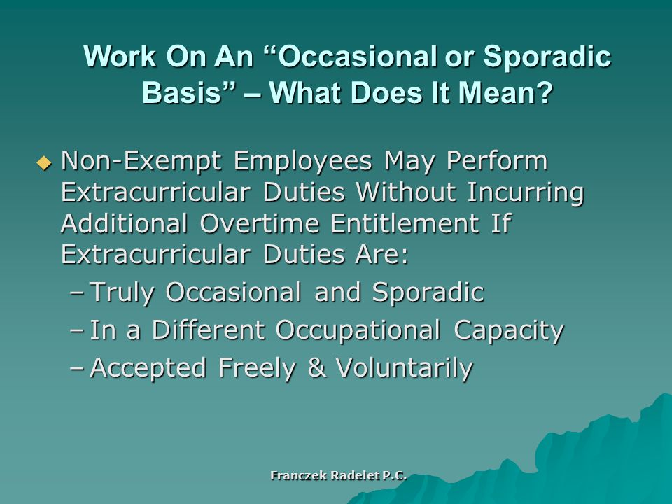  Non-Exempt Employees May Perform Extracurricular Duties Without Incurring Additional Overtime Entitlement If Extracurricular Duties Are: –Truly Occasional and Sporadic –In a Different Occupational Capacity –Accepted Freely & Voluntarily Work On An Occasional or Sporadic Basis – What Does It Mean.