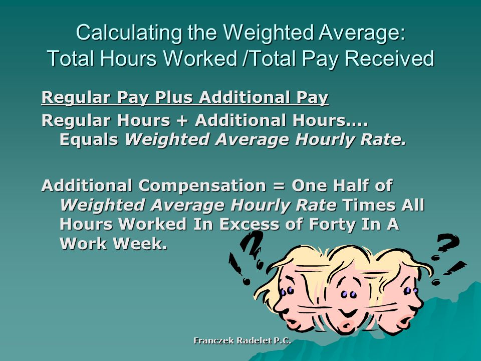 Calculating the Weighted Average: Total Hours Worked /Total Pay Received Regular Pay Plus Additional Pay Regular Hours + Additional Hours….