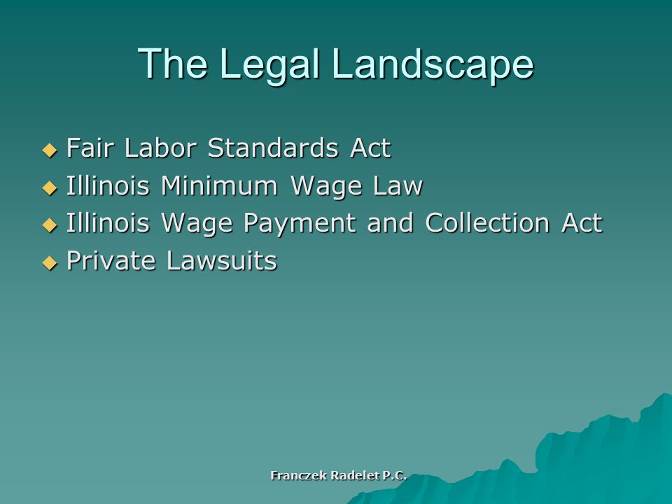 The Legal Landscape  Fair Labor Standards Act  Illinois Minimum Wage Law  Illinois Wage Payment and Collection Act  Private Lawsuits Franczek Radelet P.C.
