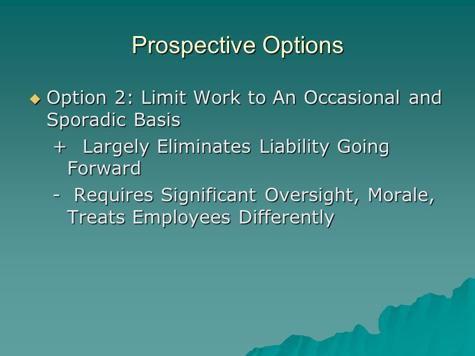 Prospective Options  Option 2: Limit Work to An Occasional and Sporadic Basis + Largely Eliminates Liability Going Forward - Requires Significant Oversight, Morale, Treats Employees Differently