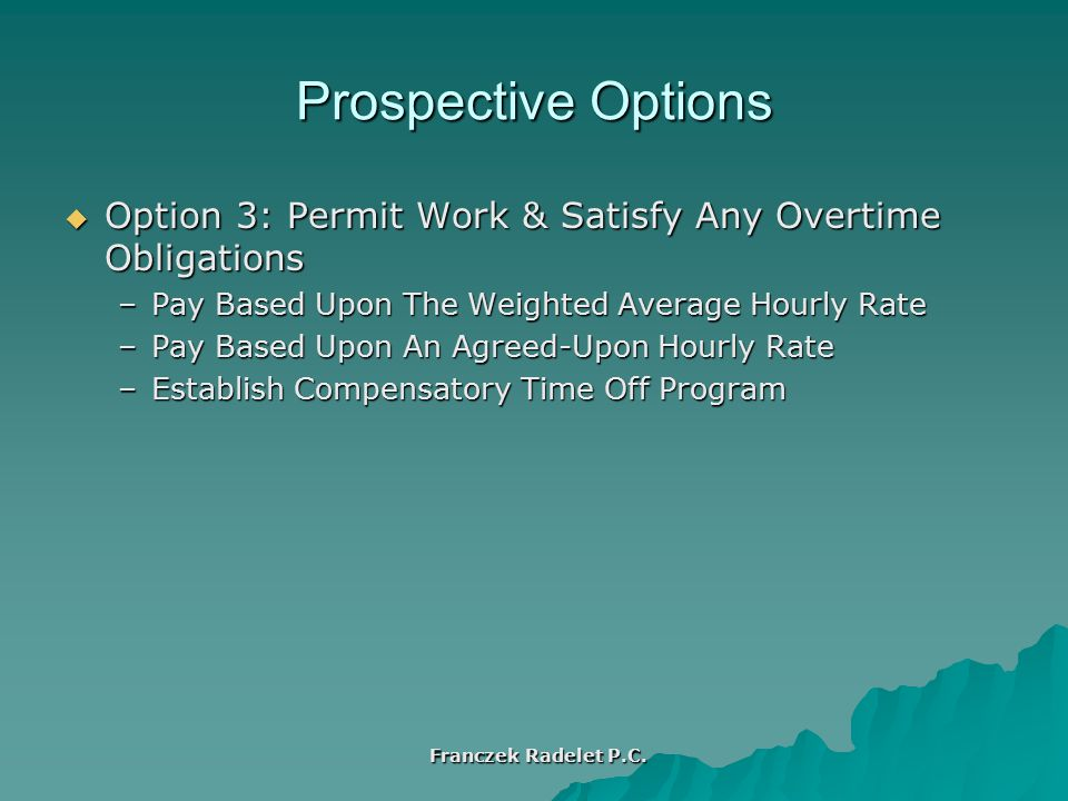Prospective Options  Option 3: Permit Work & Satisfy Any Overtime Obligations –Pay Based Upon The Weighted Average Hourly Rate –Pay Based Upon An Agreed-Upon Hourly Rate –Establish Compensatory Time Off Program Franczek Radelet P.C.