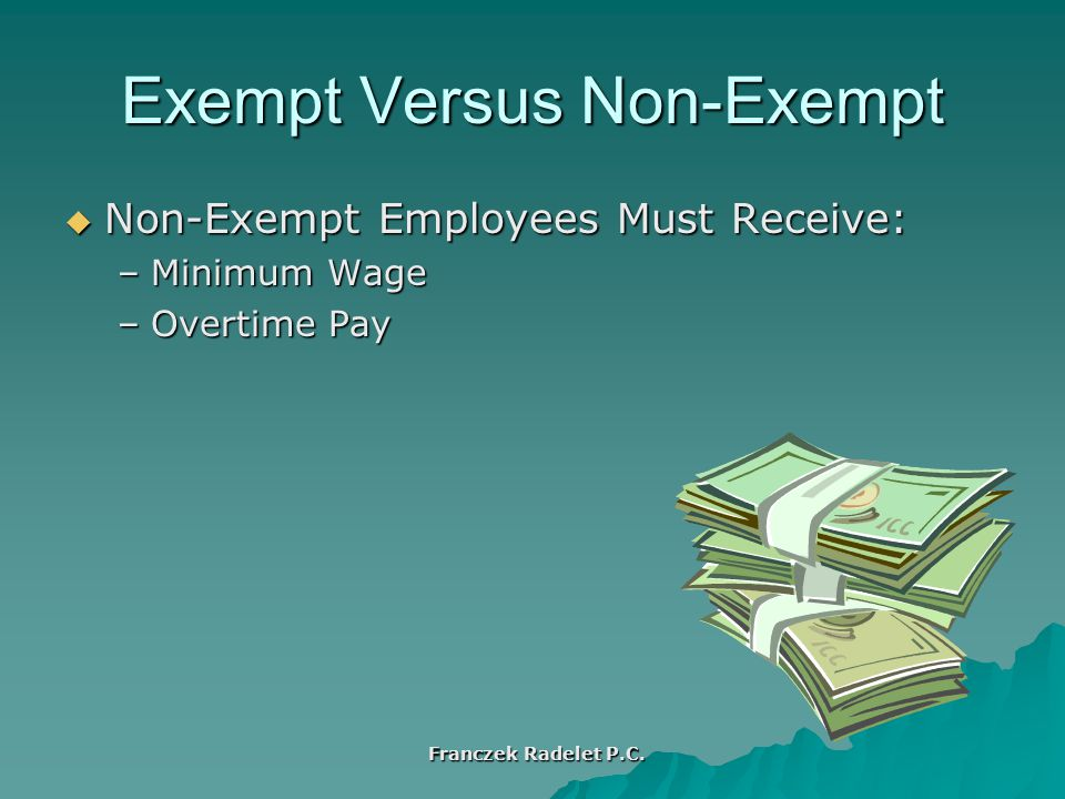 Exempt Versus Non-Exempt  Non-Exempt Employees Must Receive: –Minimum Wage –Overtime Pay Franczek Radelet P.C.