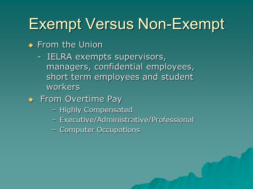 Exempt Versus Non-Exempt  From the Union - IELRA exempts supervisors, managers, confidential employees, short term employees and student workers  From Overtime Pay –Highly Compensated –Executive/Administrative/Professional –Computer Occupations