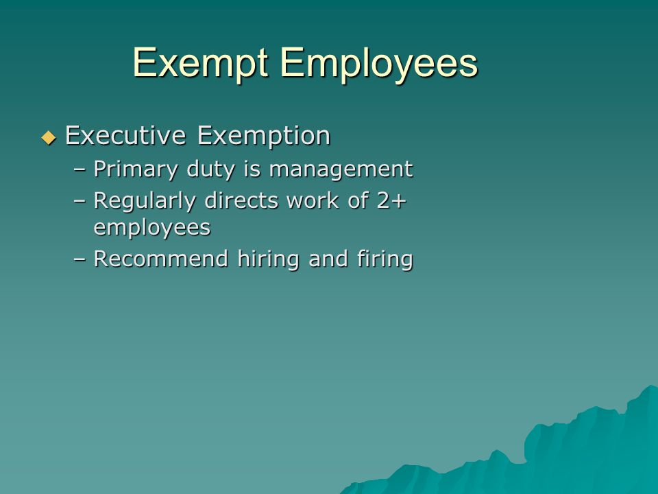 Exempt Employees  Executive Exemption –Primary duty is management –Regularly directs work of 2+ employees –Recommend hiring and firing