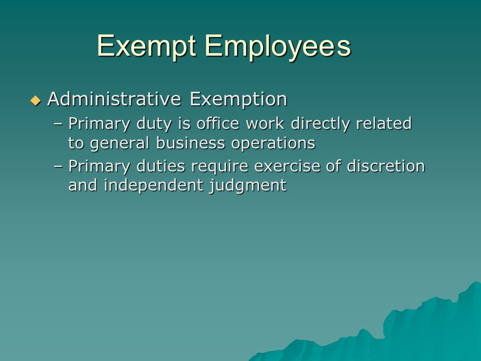 Exempt Employees  Administrative Exemption –Primary duty is office work directly related to general business operations –Primary duties require exercise of discretion and independent judgment