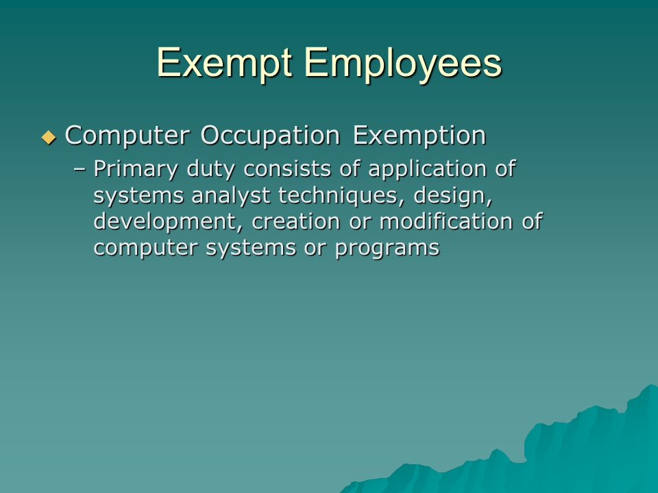 Exempt Employees  Computer Occupation Exemption –Primary duty consists of application of systems analyst techniques, design, development, creation or modification of computer systems or programs