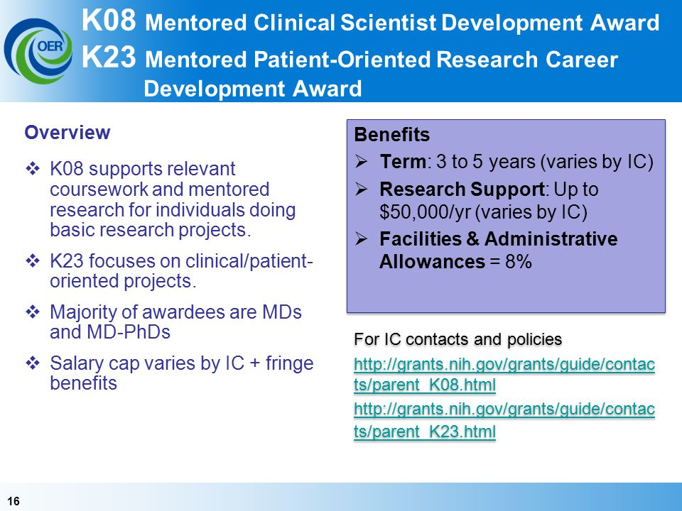 16 K08 Mentored Clinical Scientist Development Award K23 Mentored Patient-Oriented Research Career Development Award Overview  K08 supports relevant coursework and mentored research for individuals doing basic research projects.
