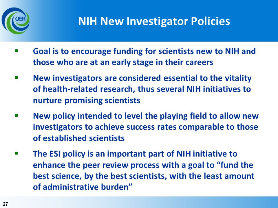 27 NIH New Investigator Policies  Goal is to encourage funding for scientists new to NIH and those who are at an early stage in their careers  New investigators are considered essential to the vitality of health-related research, thus several NIH initiatives to nurture promising scientists  New policy intended to level the playing field to allow new investigators to achieve success rates comparable to those of established scientists  The ESI policy is an important part of NIH initiative to enhance the peer review process with a goal to fund the best science, by the best scientists, with the least amount of administrative burden