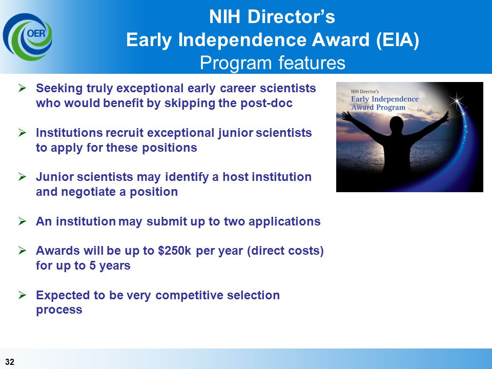 32 NIH Director's Early Independence Award (EIA) Program features  Seeking truly exceptional early career scientists who would benefit by skipping the post-doc  Institutions recruit exceptional junior scientists to apply for these positions  Junior scientists may identify a host institution and negotiate a position  An institution may submit up to two applications  Awards will be up to $250k per year (direct costs) for up to 5 years  Expected to be very competitive selection process