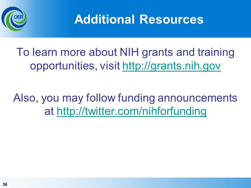 36 Additional Resources To learn more about NIH grants and training opportunities, visit http://grants.nih.govhttp://grants.nih.gov Also, you may follow funding announcements at http://twitter.com/nihforfundinghttp://twitter.com/nihforfunding