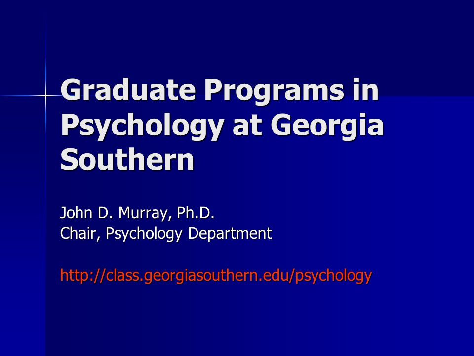 Graduate Programs in Psychology at Georgia Southern John D. Murray, Ph.D. Chair, Psychology Department http://class.georgiasouthern.edu/psychology