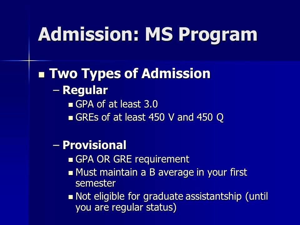 Admission: MS Program Two Types of Admission Two Types of Admission –Regular GPA of at least 3.0 GPA of at least 3.0 GREs of at least 450 V and 450 Q GREs of at least 450 V and 450 Q –Provisional GPA OR GRE requirement GPA OR GRE requirement Must maintain a B average in your first semester Must maintain a B average in your first semester Not eligible for graduate assistantship (until you are regular status) Not eligible for graduate assistantship (until you are regular status)