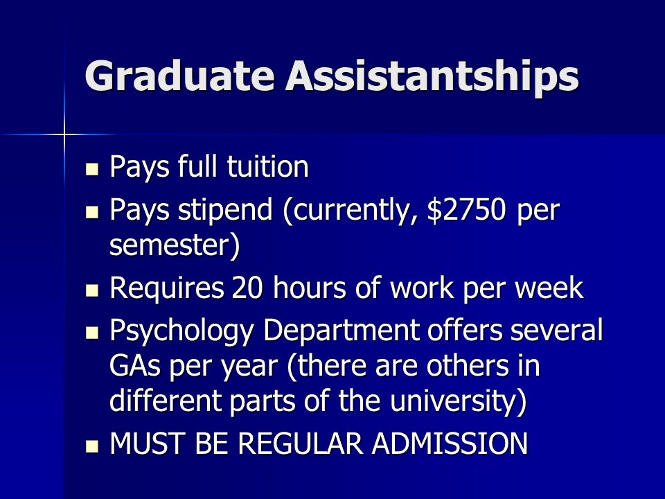 Graduate Assistantships Pays full tuition Pays full tuition Pays stipend (currently, $2750 per semester) Pays stipend (currently, $2750 per semester) Requires 20 hours of work per week Requires 20 hours of work per week Psychology Department offers several GAs per year (there are others in different parts of the university) Psychology Department offers several GAs per year (there are others in different parts of the university) MUST BE REGULAR ADMISSION MUST BE REGULAR ADMISSION