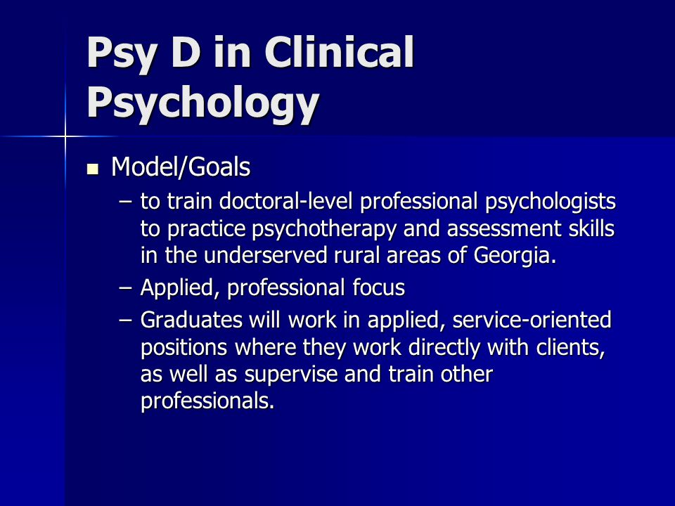 Psy D in Clinical Psychology Model/Goals Model/Goals –to train doctoral-level professional psychologists to practice psychotherapy and assessment skills in the underserved rural areas of Georgia.