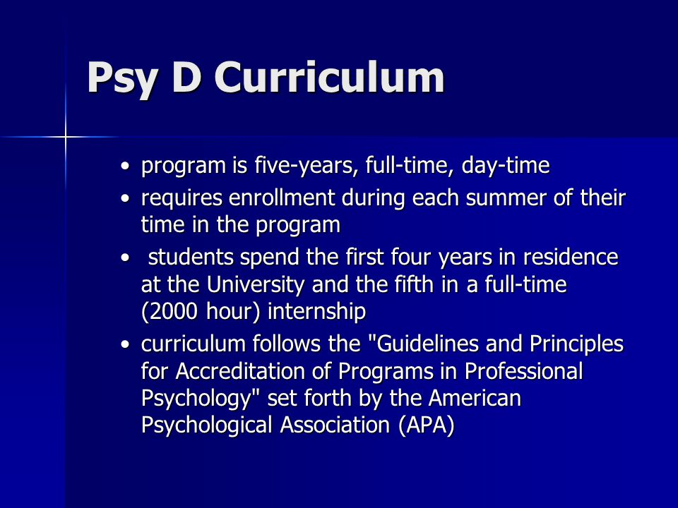 Psy D Curriculum program is five-years, full-time, day-timeprogram is five-years, full-time, day-time requires enrollment during each summer of their time in the programrequires enrollment during each summer of their time in the program students spend the first four years in residence at the University and the fifth in a full-time (2000 hour) internship students spend the first four years in residence at the University and the fifth in a full-time (2000 hour) internship curriculum follows the Guidelines and Principles for Accreditation of Programs in Professional Psychology set forth by the American Psychological Association (APA)curriculum follows the Guidelines and Principles for Accreditation of Programs in Professional Psychology set forth by the American Psychological Association (APA)