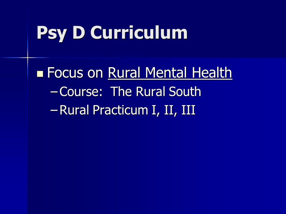 Psy D Curriculum Focus on Rural Mental Health Focus on Rural Mental Health –Course: The Rural South –Rural Practicum I, II, III