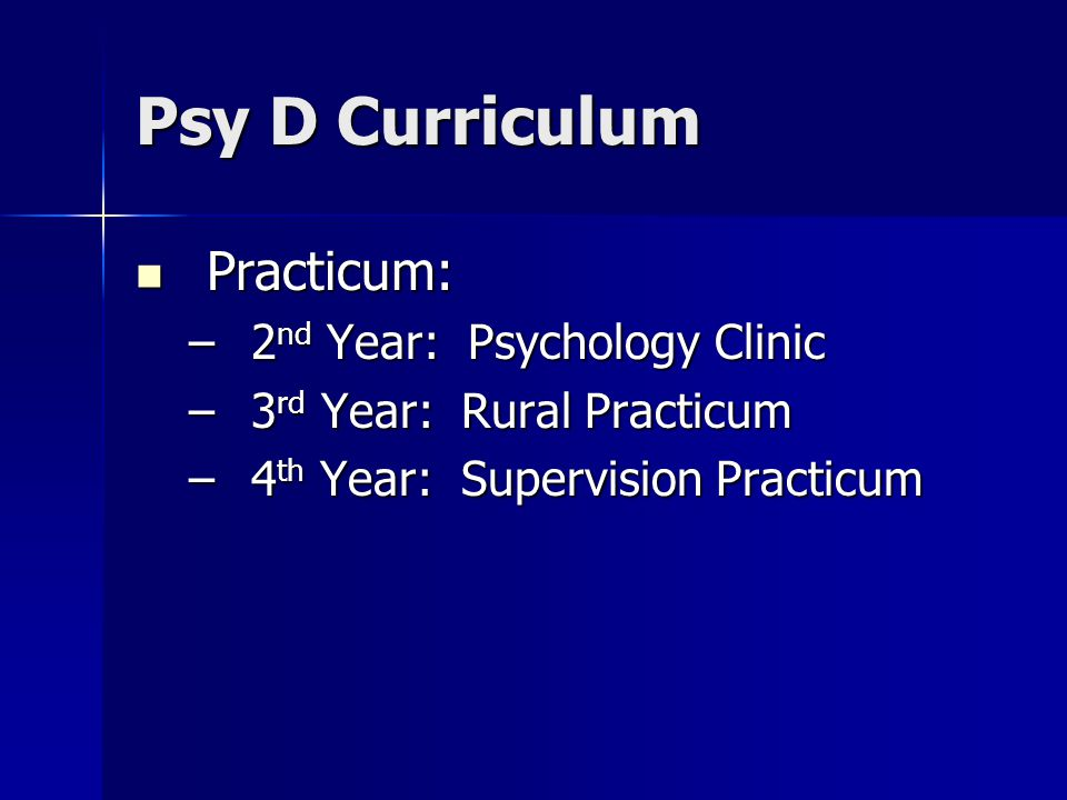 Psy D Curriculum Practicum: Practicum: –2 nd Year: Psychology Clinic –3 rd Year: Rural Practicum –4 th Year: Supervision Practicum