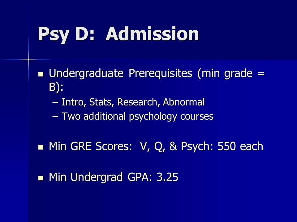 Psy D: Admission Undergraduate Prerequisites (min grade = B): Undergraduate Prerequisites (min grade = B): –Intro, Stats, Research, Abnormal –Two additional psychology courses Min GRE Scores: V, Q, & Psych: 550 each Min GRE Scores: V, Q, & Psych: 550 each Min Undergrad GPA: 3.25 Min Undergrad GPA: 3.25