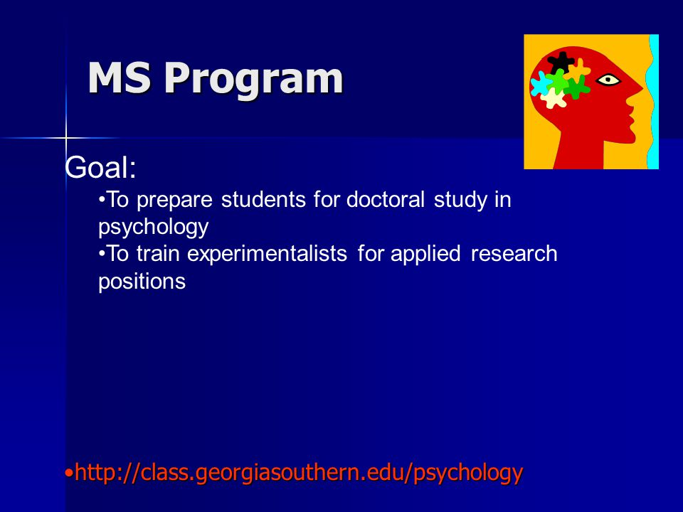 MS Program Goal: To prepare students for doctoral study in psychology To train experimentalists for applied research positions http://class.georgiasouthern.edu/psychologyhttp://class.georgiasouthern.edu/psychology