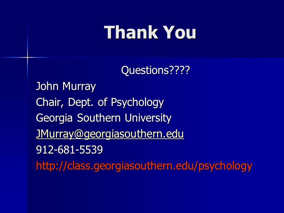 Thank You Questions???? John Murray Chair, Dept. of Psychology Georgia Southern University JMurray@georgiasouthern.edu 912-681-5539http://class.georgi