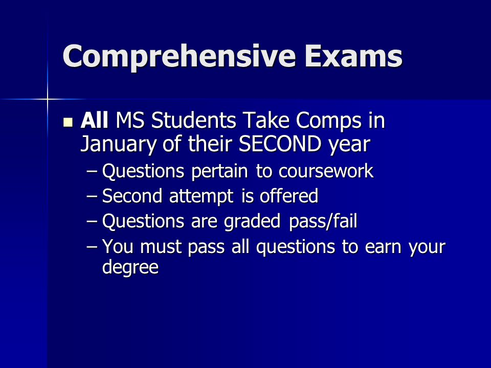Comprehensive Exams All MS Students Take Comps in January of their SECOND year All MS Students Take Comps in January of their SECOND year –Questions pertain to coursework –Second attempt is offered –Questions are graded pass/fail –You must pass all questions to earn your degree