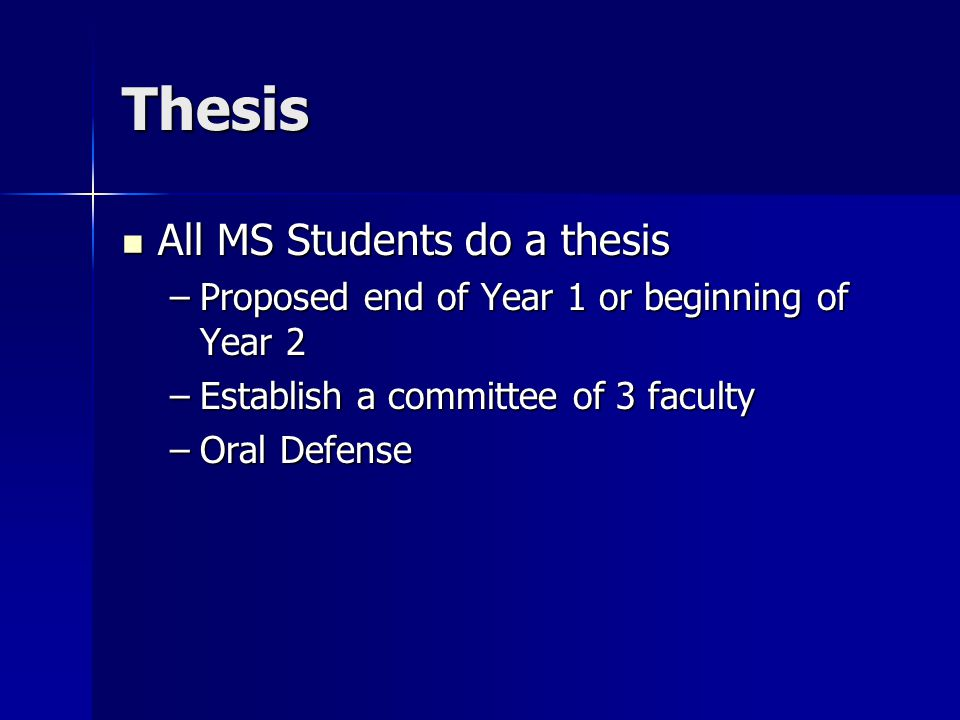 Thesis All MS Students do a thesis All MS Students do a thesis –Proposed end of Year 1 or beginning of Year 2 –Establish a committee of 3 faculty –Oral Defense