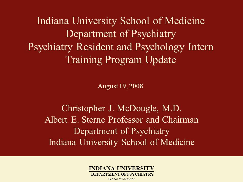 Indiana University School of Medicine Department of Psychiatry Psychiatry Resident and Psychology Intern Training Program Update August 19, 2008 Christopher J.