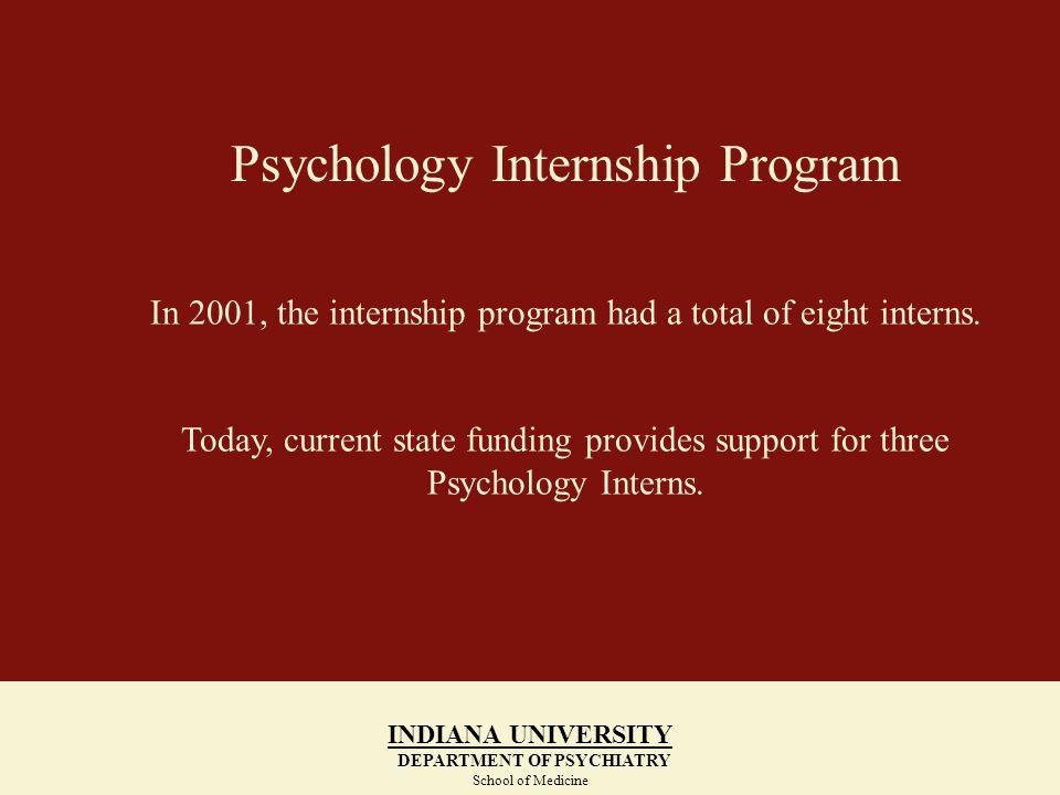 Psychology Internship Program INDIANA UNIVERSITY DEPARTMENT OF PSYCHIATRY School of Medicine INDIANA UNIVERSITY DEPARTMENT OF PSYCHIATRY School of Medicine In 2001, the internship program had a total of eight interns.