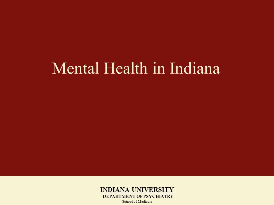 Mental Health in Indiana INDIANA UNIVERSITY DEPARTMENT OF PSYCHIATRY School of Medicine In 2005, Indiana ranked: #1 in child abuse fatalities.
