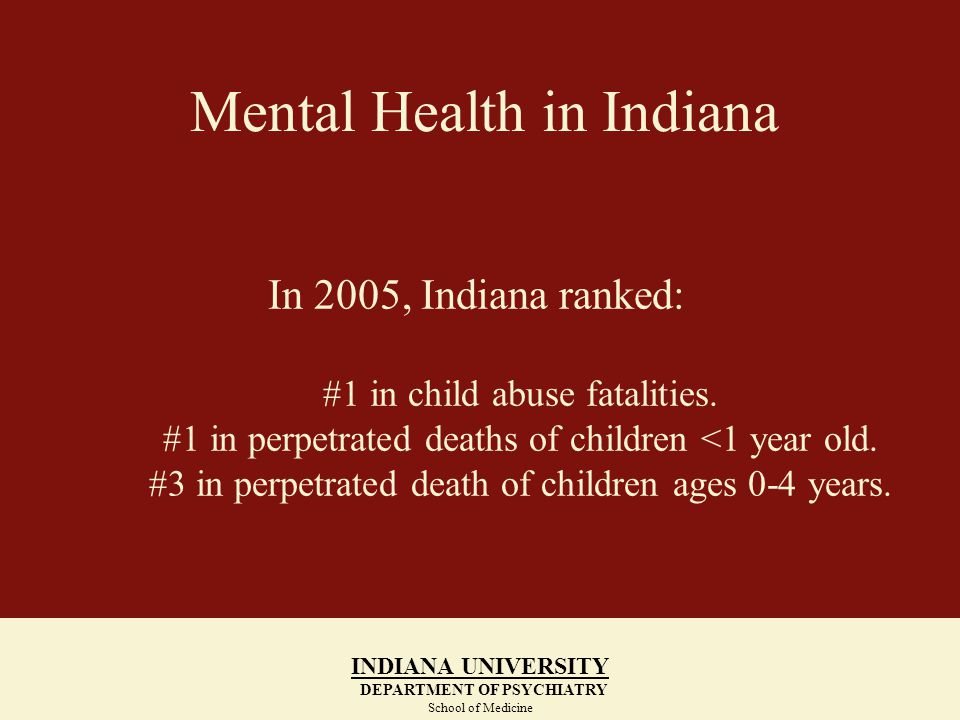 Indiana Family and Social Services Administration Division of Mental Health and Addiction Number of People Served for Community, Hospital and Prevention Services INDIANA UNIVERSITY DEPARTMENT OF PSYCHIATRY School of Medicine INDIANA UNIVERSITY DEPARTMENT OF PSYCHIATRY School of Medicine Community Mental Health and Substance Abuse Services SFY07% Increase Since SFY01 Adults and Children with Chronic Addiction29,00219% Adults and Children with Compulsive Gambling Addiction 287129% Adults with Serious Mental Illness51,04833% Seriously Emotionally Disturbed Children29,65537% Total Served134,88524%